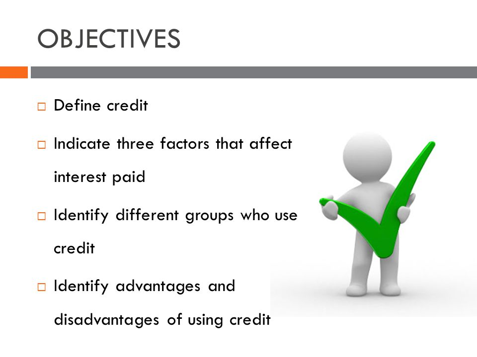 OBJECTIVES Define credit Indicate three factors that affect interest paid Identify different groups who use credit Identify advantages and disadvantages of using credit