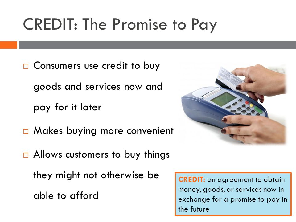CREDIT: The Promise to Pay Consumers use credit to buy goods and services now and pay for it later Makes buying more convenient Allows customers to buy things they might not otherwise be able to afford CREDIT: an agreement to obtain money, goods, or services now in exchange for a promise to pay in the future