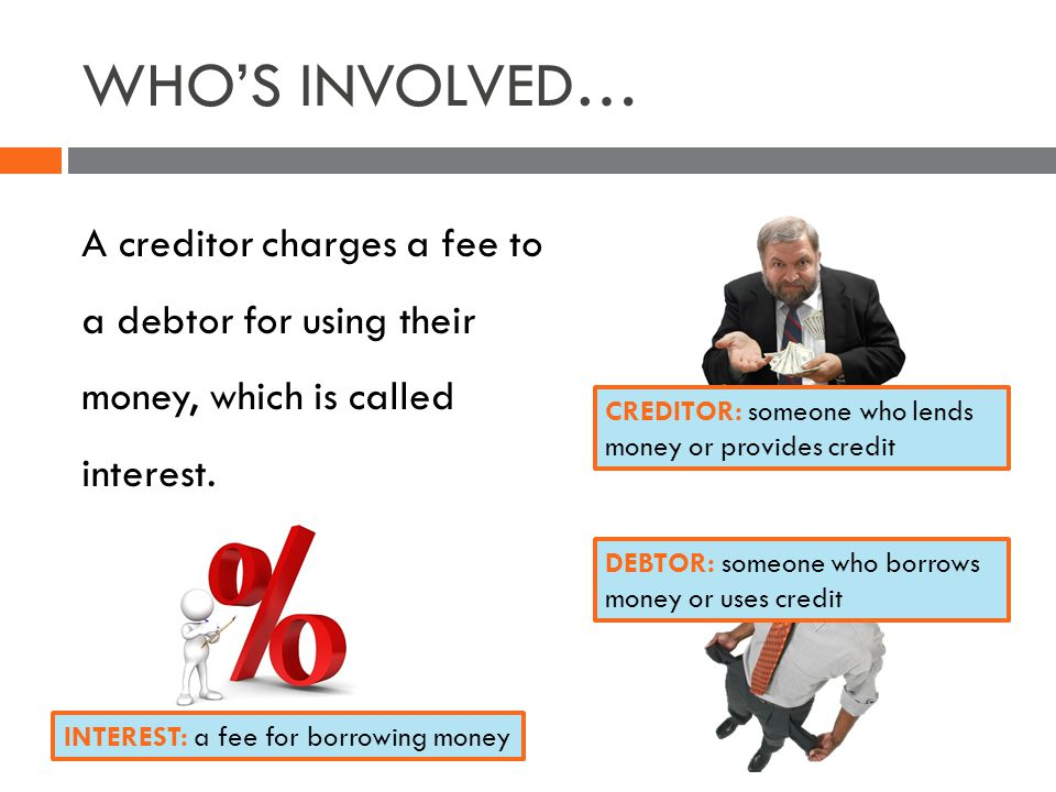 WHOS INVOLVED… A creditor charges a fee to a debtor for using their money, which is called interest.