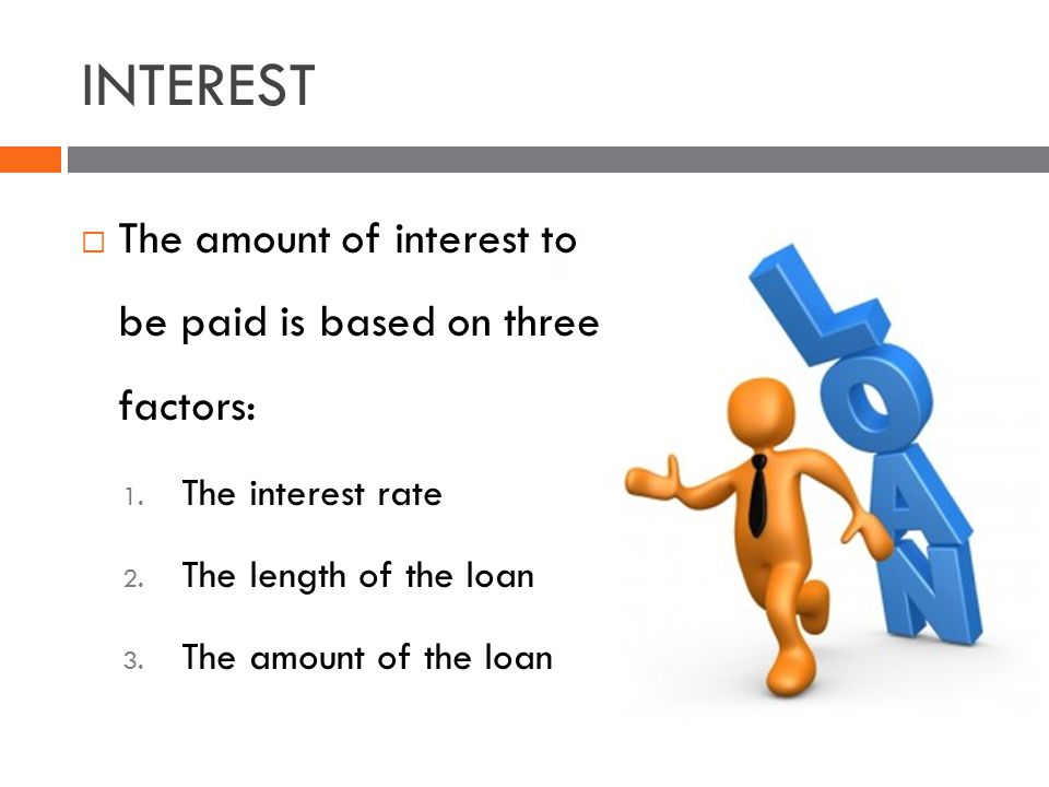 INTEREST The amount of interest to be paid is based on three factors: 1.