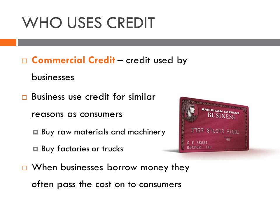 WHO USES CREDIT Commercial Credit – credit used by businesses Business use credit for similar reasons as consumers Buy raw materials and machinery Buy factories or trucks When businesses borrow money they often pass the cost on to consumers