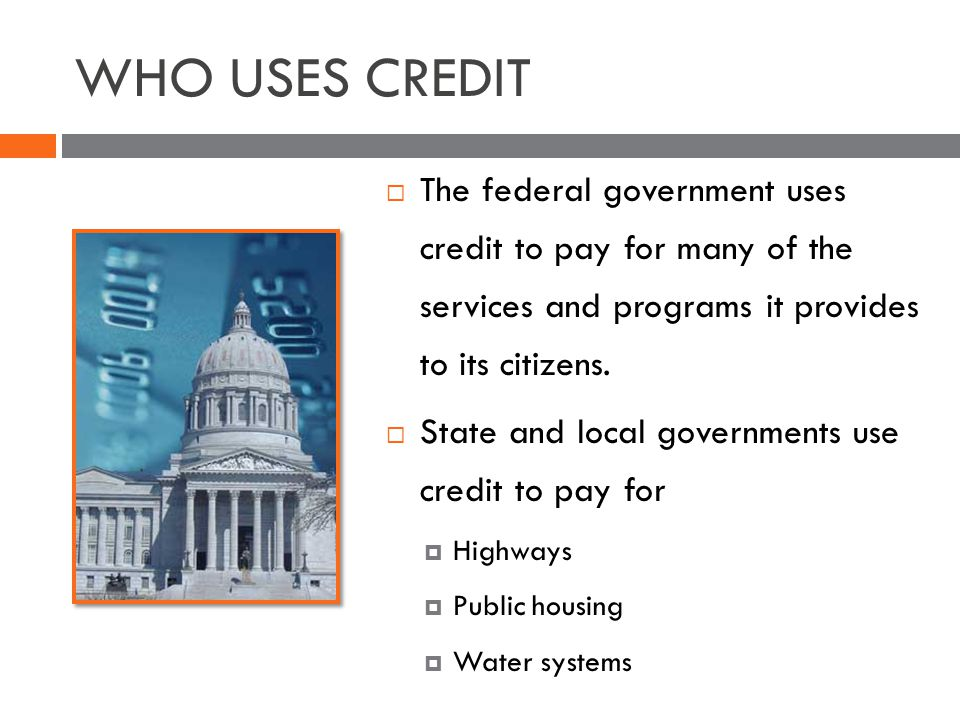 WHO USES CREDIT The federal government uses credit to pay for many of the services and programs it provides to its citizens.