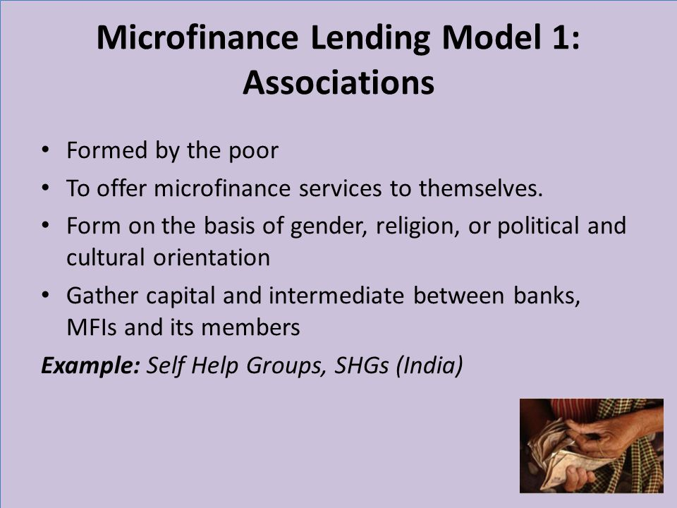 Microfinance Lending Model 1: Associations Formed by the poor To offer microfinance services to themselves.