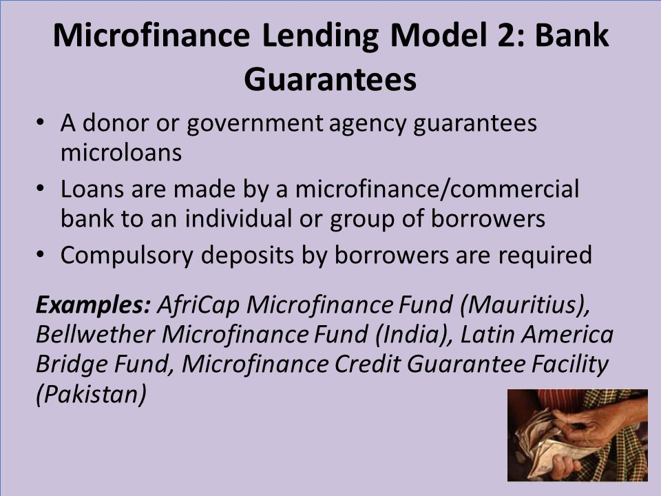 Microfinance Lending Model 2: Bank Guarantees A donor or government agency guarantees microloans Loans are made by a microfinance/commercial bank to an individual or group of borrowers Compulsory deposits by borrowers are required Examples: AfriCap Microfinance Fund (Mauritius), Bellwether Microfinance Fund (India), Latin America Bridge Fund, Microfinance Credit Guarantee Facility (Pakistan) 11
