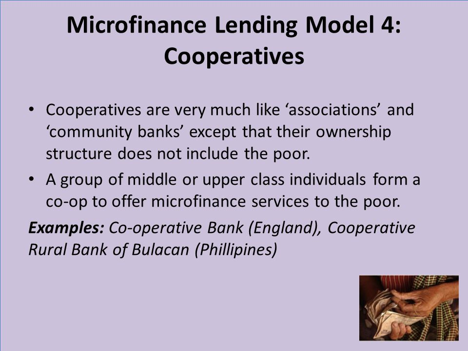 Microfinance Lending Model 4: Cooperatives Cooperatives are very much like associations and community banks except that their ownership structure does not include the poor.