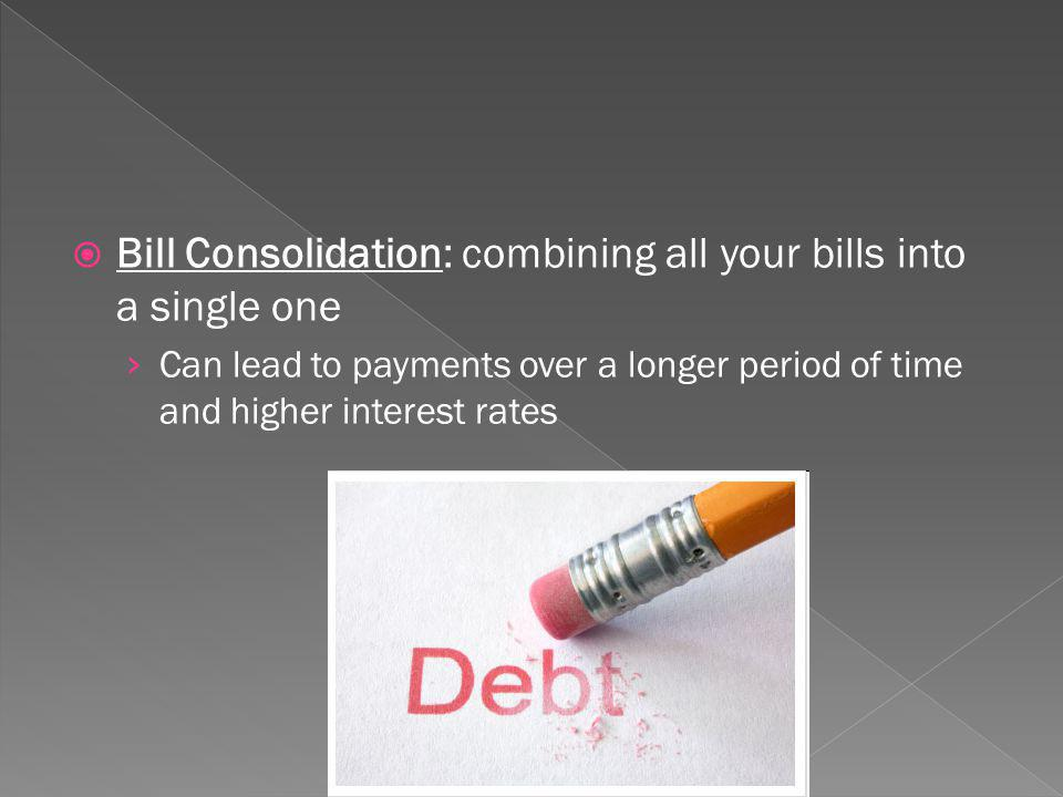 Bill Consolidation: combining all your bills into a single one Can lead to payments over a longer period of time and higher interest rates