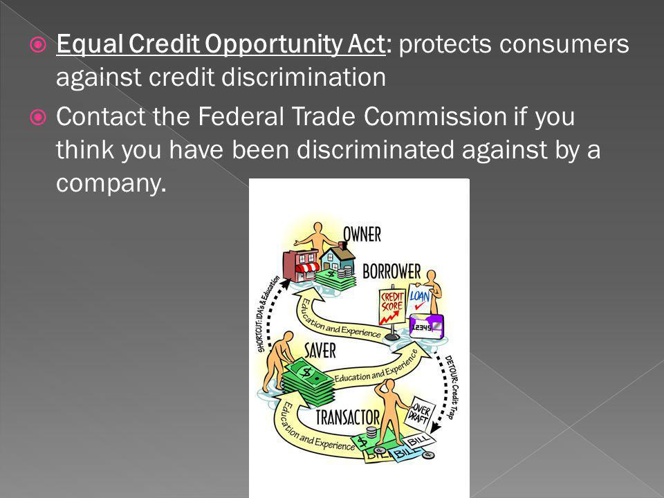 Equal Credit Opportunity Act: protects consumers against credit discrimination Contact the Federal Trade Commission if you think you have been discriminated against by a company.