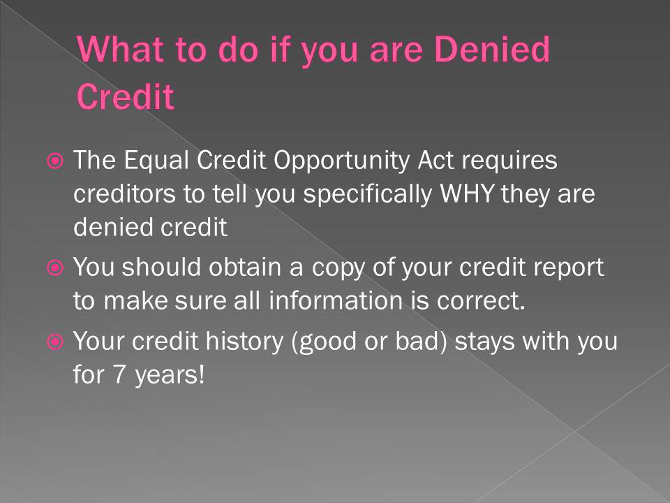 The Equal Credit Opportunity Act requires creditors to tell you specifically WHY they are denied credit You should obtain a copy of your credit report to make sure all information is correct.