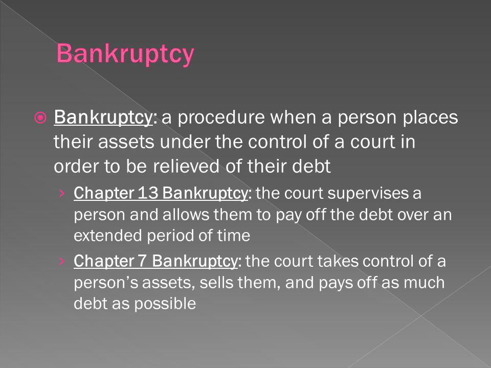 Bankruptcy: a procedure when a person places their assets under the control of a court in order to be relieved of their debt Chapter 13 Bankruptcy: the court supervises a person and allows them to pay off the debt over an extended period of time Chapter 7 Bankruptcy: the court takes control of a persons assets, sells them, and pays off as much debt as possible