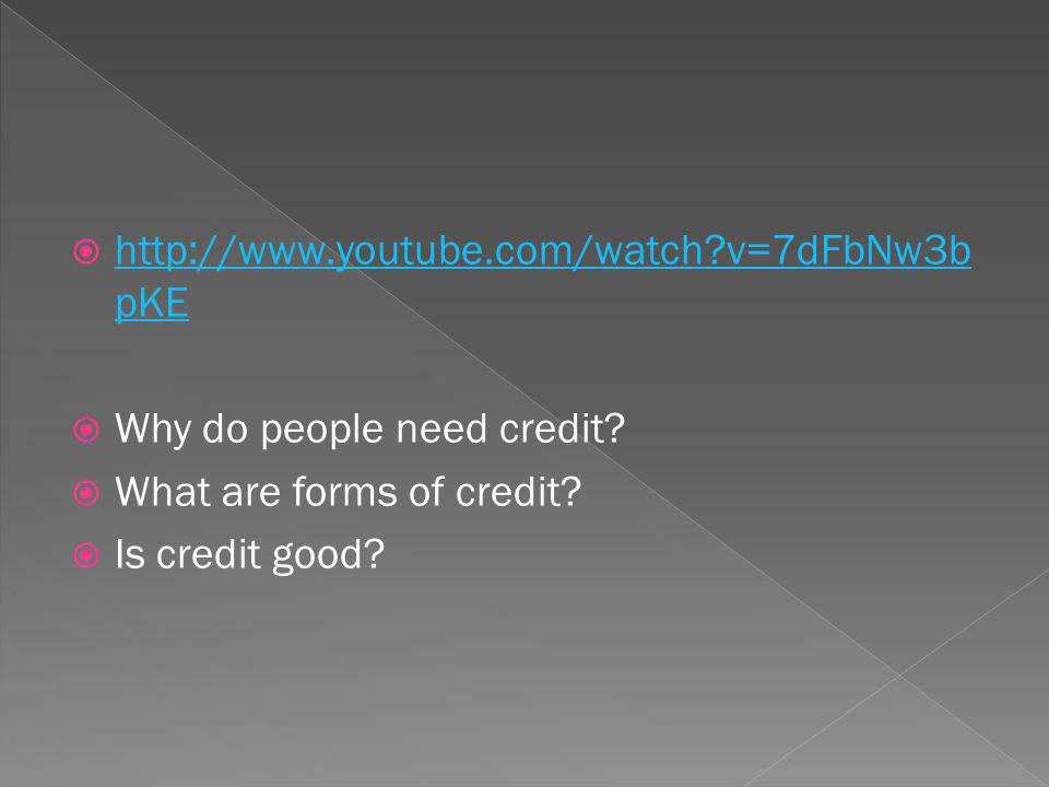 http://www.youtube.com/watch v=7dFbNw3b pKE http://www.youtube.com/watch v=7dFbNw3b pKE Why do people need credit.