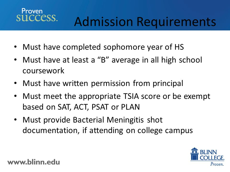 Admission Requirements Must have completed sophomore year of HS Must have at least a B average in all high school coursework Must have written permission from principal Must meet the appropriate TSIA score or be exempt based on SAT, ACT, PSAT or PLAN Must provide Bacterial Meningitis shot documentation, if attending on college campus