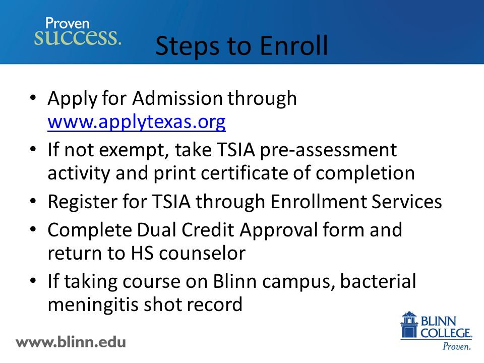 Steps to Enroll Apply for Admission through www.applytexas.org www.applytexas.org If not exempt, take TSIA pre-assessment activity and print certificate of completion Register for TSIA through Enrollment Services Complete Dual Credit Approval form and return to HS counselor If taking course on Blinn campus, bacterial meningitis shot record