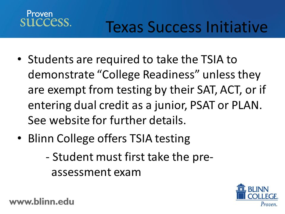 Texas Success Initiative Students are required to take the TSIA to demonstrate College Readiness unless they are exempt from testing by their SAT, ACT, or if entering dual credit as a junior, PSAT or PLAN.