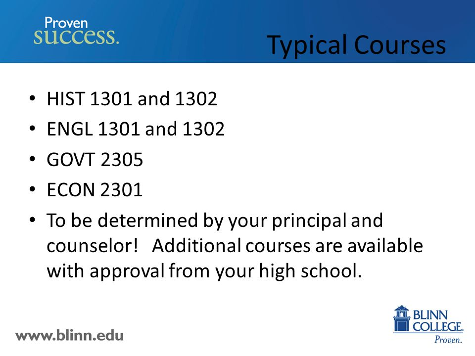 Typical Courses HIST 1301 and 1302 ENGL 1301 and 1302 GOVT 2305 ECON 2301 To be determined by your principal and counselor.