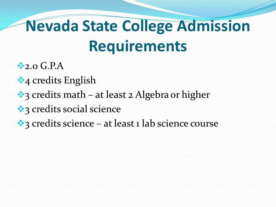 Nevada State College Admission Requirements 2.0 G.P.A 4 credits English 3 credits math – at least 2 Algebra or higher 3 credits social science 3 credits science – at least 1 lab science course