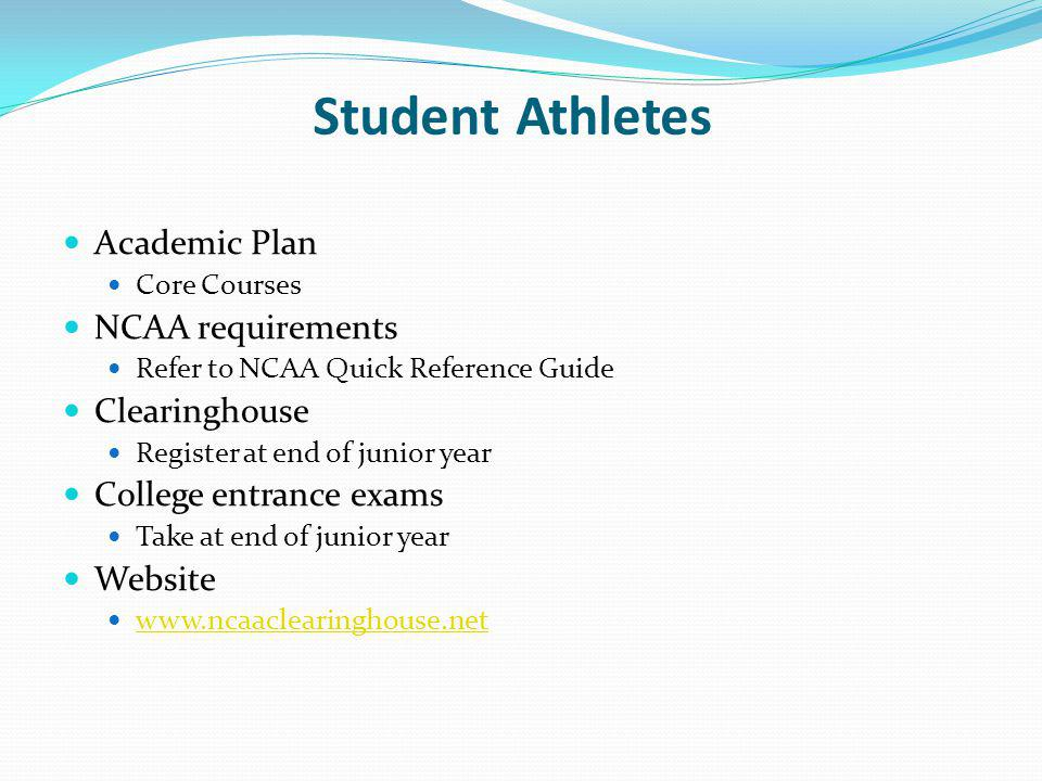 Student Athletes Academic Plan Core Courses NCAA requirements Refer to NCAA Quick Reference Guide Clearinghouse Register at end of junior year College entrance exams Take at end of junior year Website