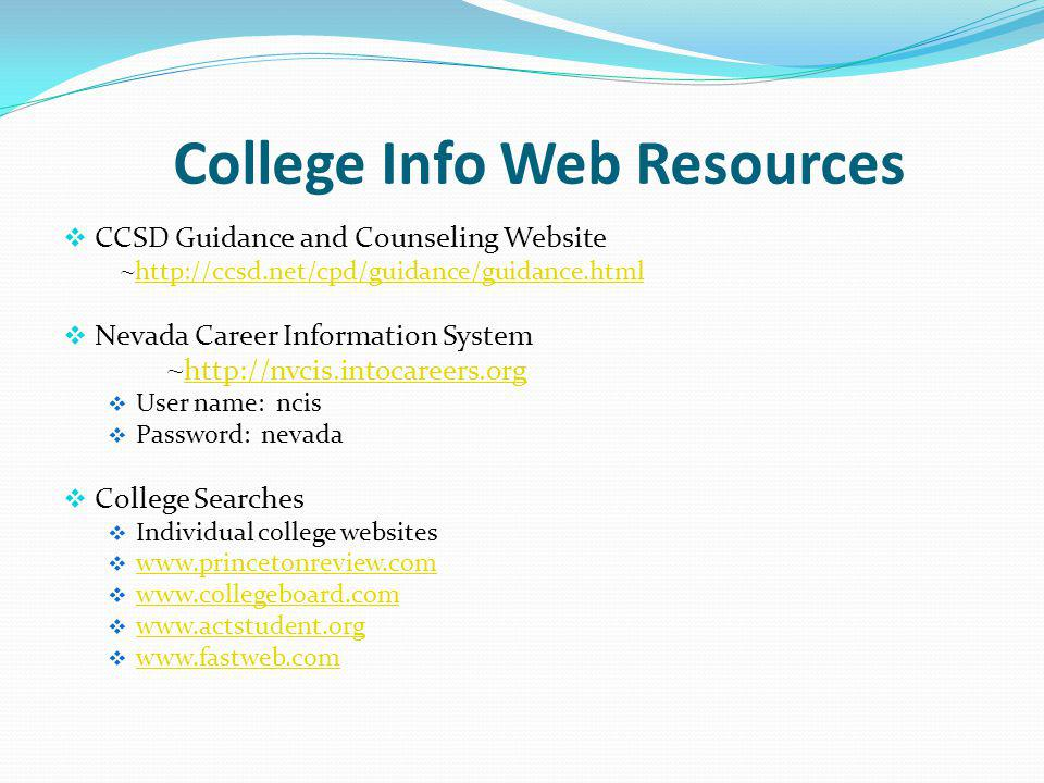College Info Web Resources CCSD Guidance and Counseling Website ~     Nevada Career Information System ~     User name: ncis Password: nevada College Searches Individual college websites