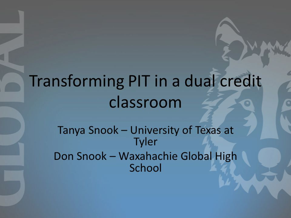 Transforming PIT in a dual credit classroom Tanya Snook – University of Texas at Tyler Don Snook – Waxahachie Global High School
