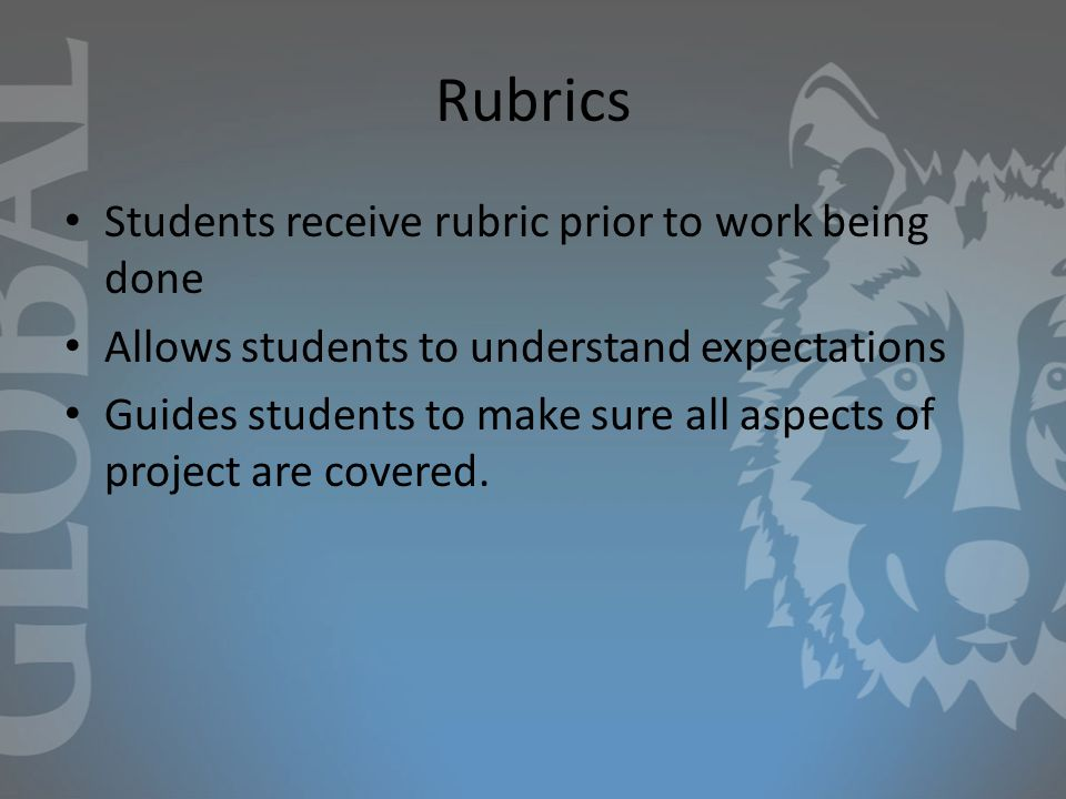Rubrics Students receive rubric prior to work being done Allows students to understand expectations Guides students to make sure all aspects of project are covered.