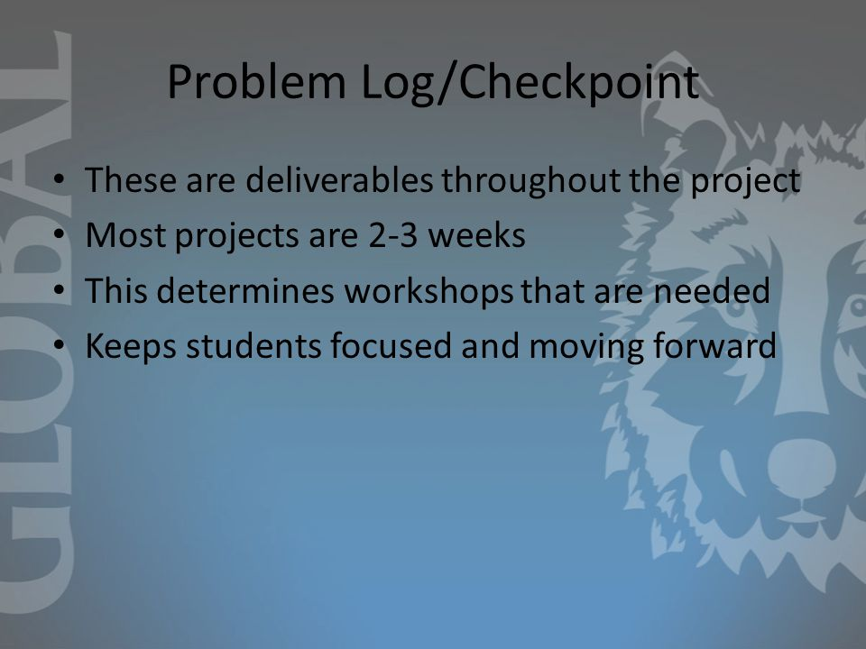 Problem Log/Checkpoint These are deliverables throughout the project Most projects are 2-3 weeks This determines workshops that are needed Keeps students focused and moving forward