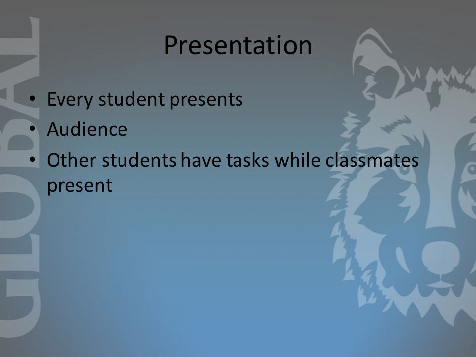 Presentation Every student presents Audience Other students have tasks while classmates present