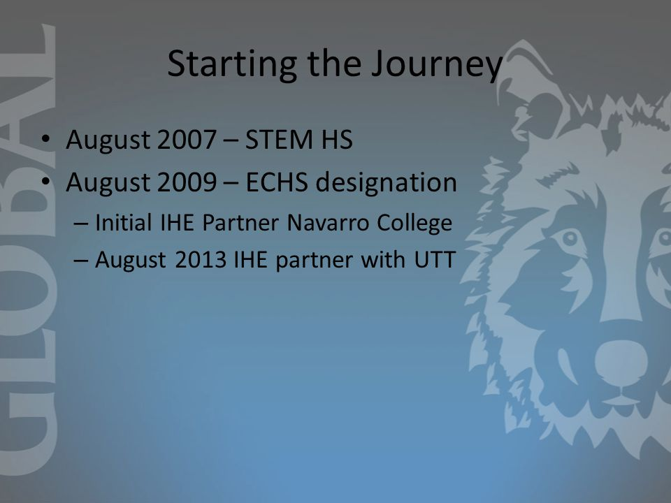Starting the Journey August 2007 – STEM HS August 2009 – ECHS designation – Initial IHE Partner Navarro College – August 2013 IHE partner with UTT