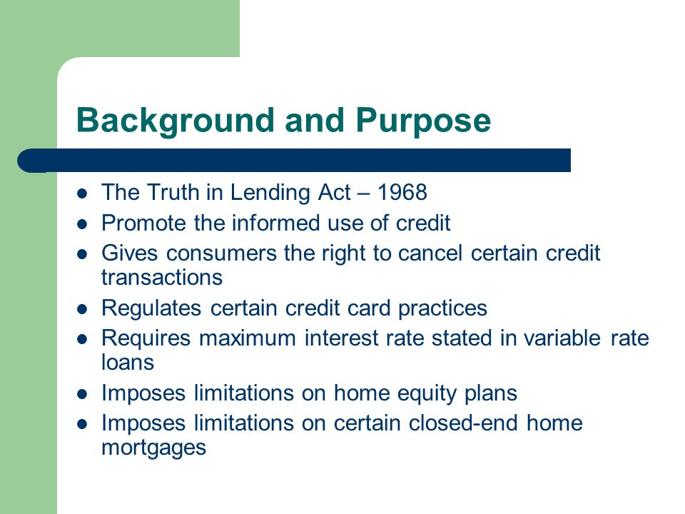 Background and Purpose The Truth in Lending Act – 1968 Promote the informed use of credit Gives consumers the right to cancel certain credit transactions Regulates certain credit card practices Requires maximum interest rate stated in variable rate loans Imposes limitations on home equity plans Imposes limitations on certain closed-end home mortgages