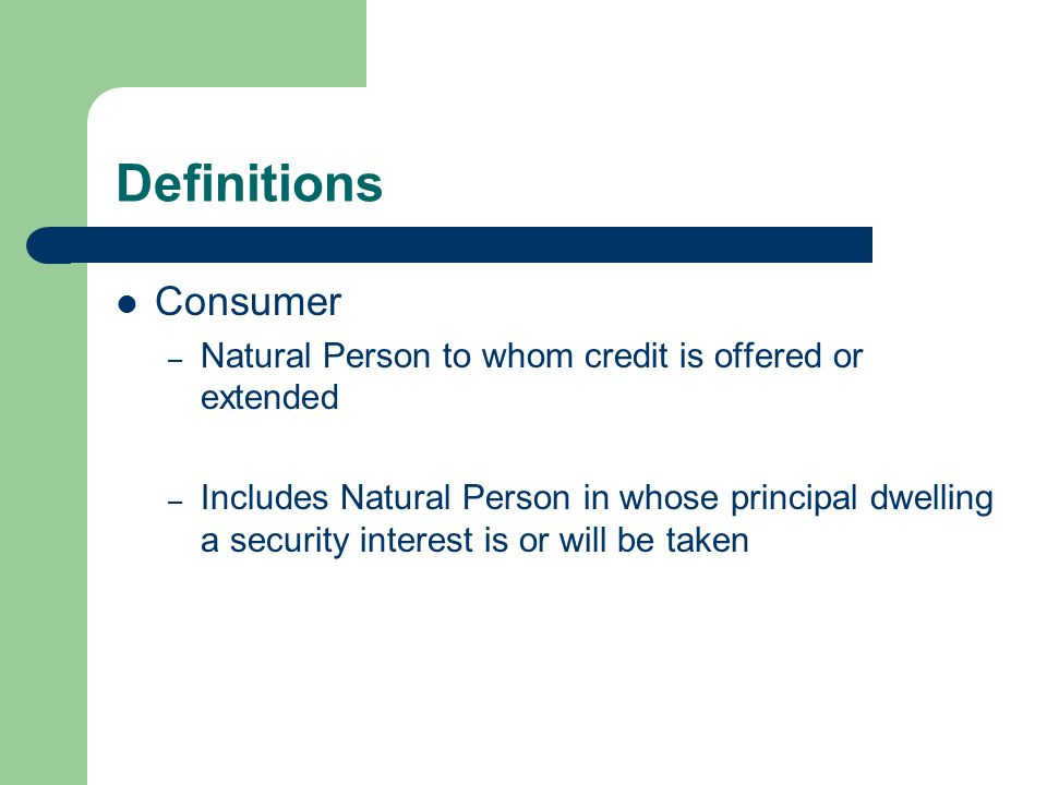 Definitions Consumer – Natural Person to whom credit is offered or extended – Includes Natural Person in whose principal dwelling a security interest is or will be taken