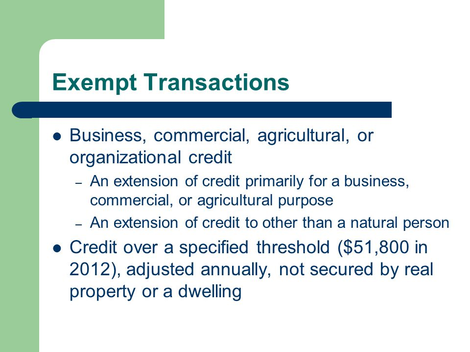Exempt Transactions Business, commercial, agricultural, or organizational credit – An extension of credit primarily for a business, commercial, or agricultural purpose – An extension of credit to other than a natural person Credit over a specified threshold ($51,800 in 2012), adjusted annually, not secured by real property or a dwelling