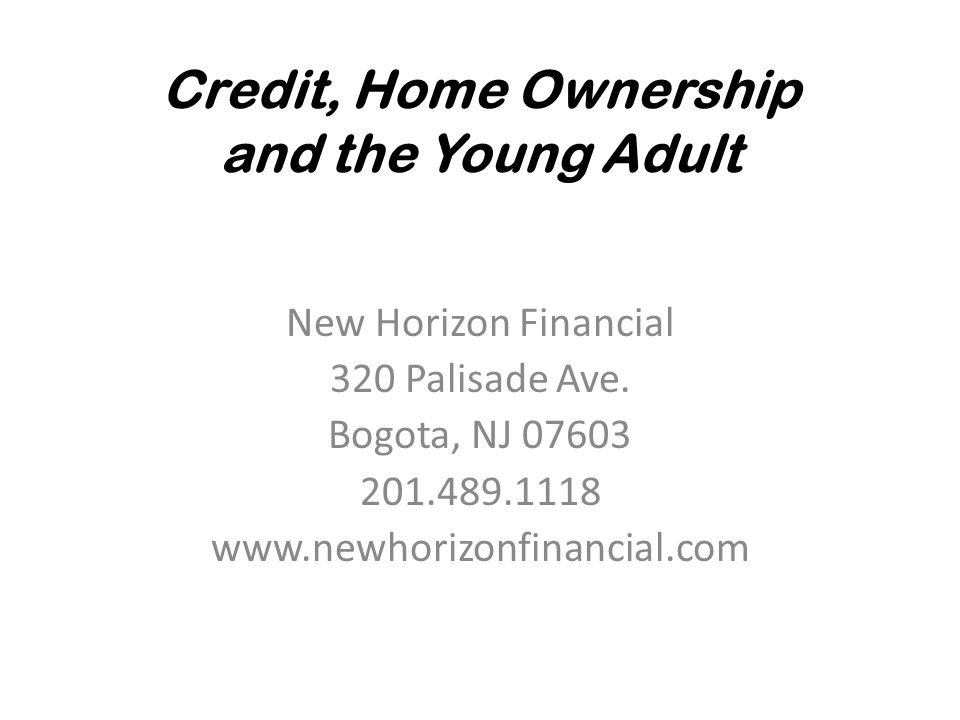 Credit, Home Ownership and the Young Adult New Horizon Financial 320 Palisade Ave.