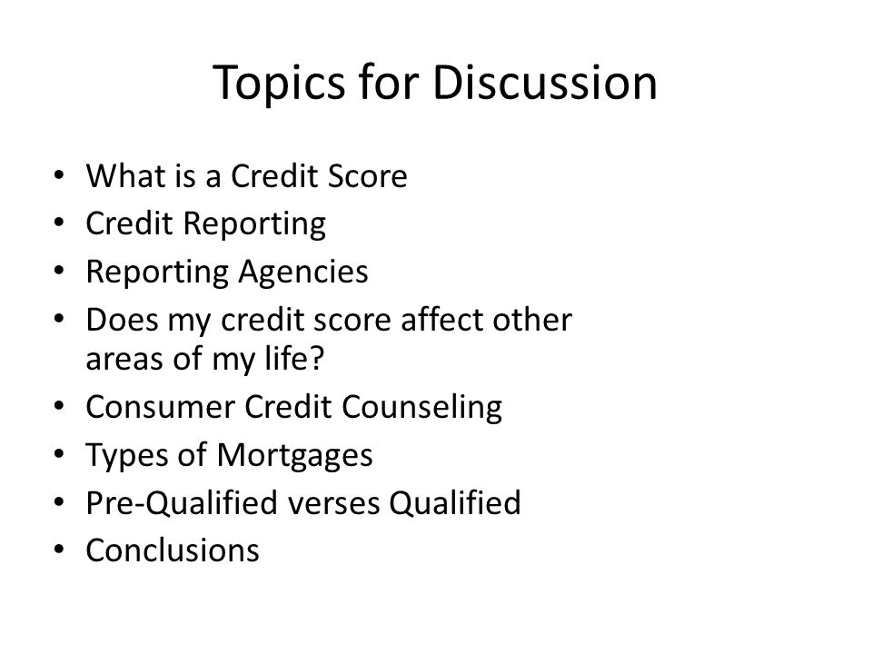 Topics for Discussion What is a Credit Score Credit Reporting Reporting Agencies Does my credit score affect other areas of my life.