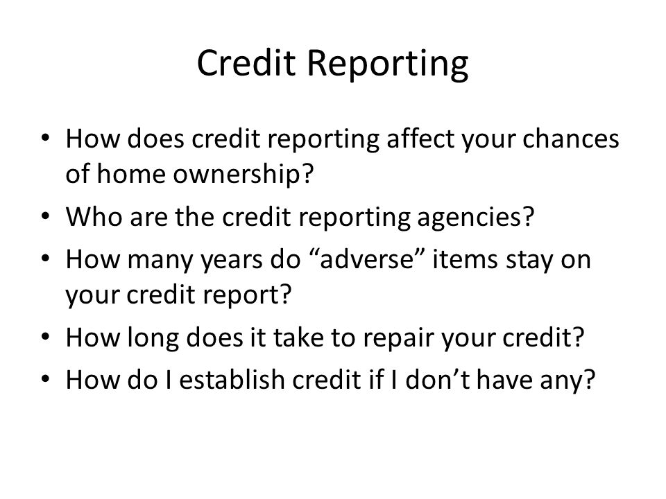 Credit Reporting How does credit reporting affect your chances of home ownership.