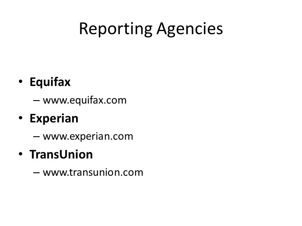 Reporting Agencies Equifax – www.equifax.com Experian – www.experian.com TransUnion – www.transunion.com