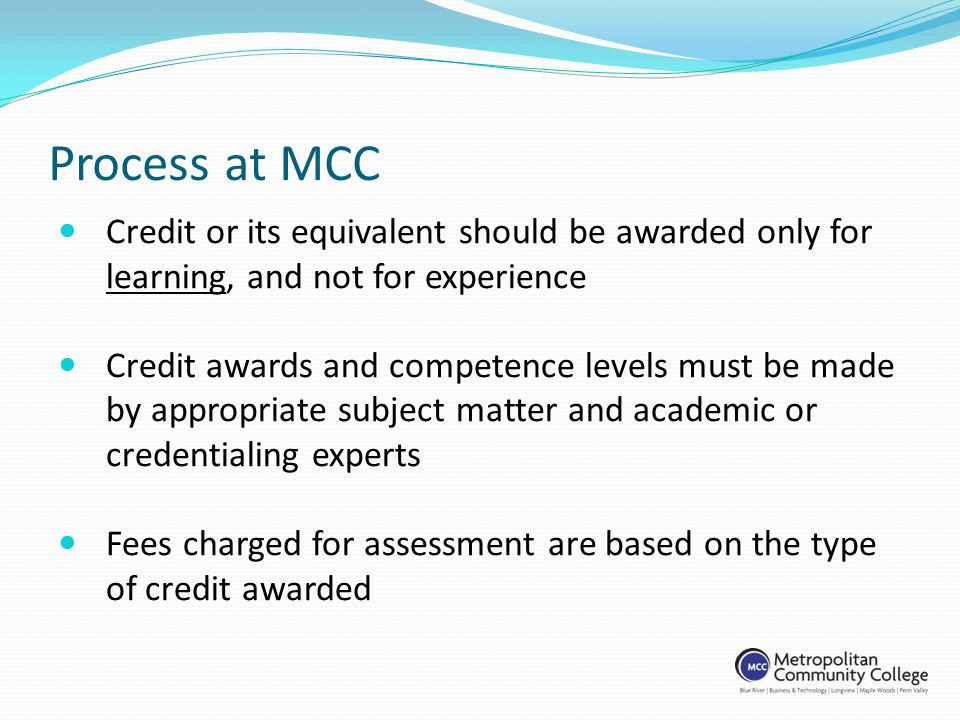 Process at MCC Credit or its equivalent should be awarded only for learning, and not for experience Credit awards and competence levels must be made by appropriate subject matter and academic or credentialing experts Fees charged for assessment are based on the type of credit awarded
