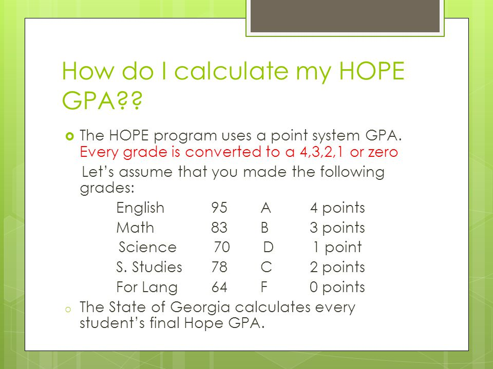 How do I calculate my HOPE GPA . The HOPE program uses a point system GPA.