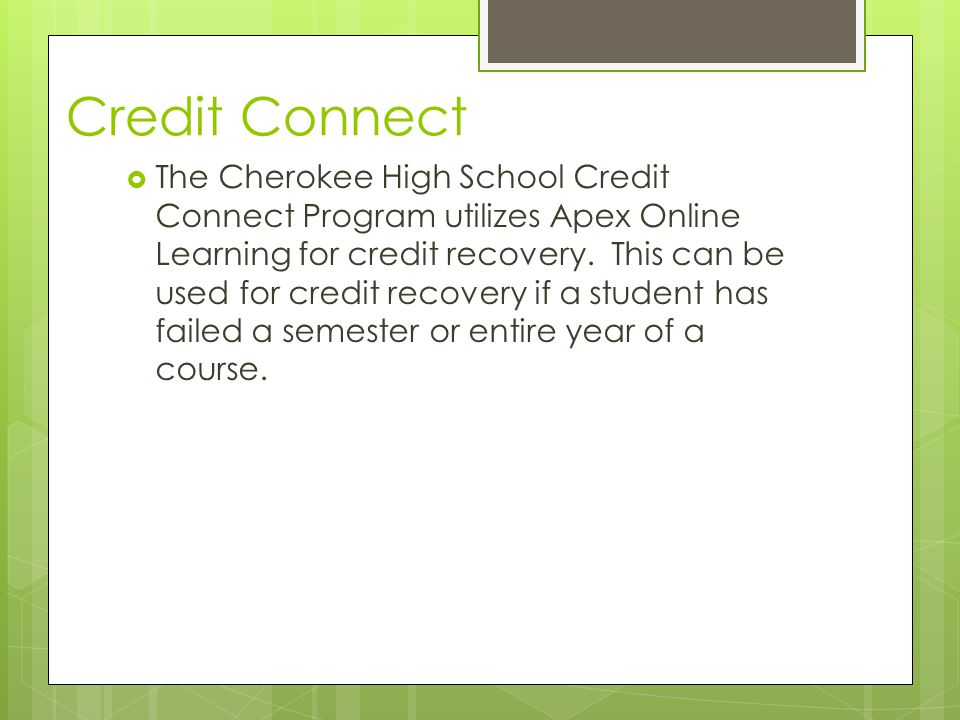 Credit Connect The Cherokee High School Credit Connect Program utilizes Apex Online Learning for credit recovery.