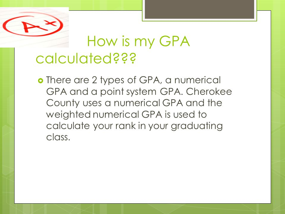How is my GPA calculated . There are 2 types of GPA, a numerical GPA and a point system GPA.