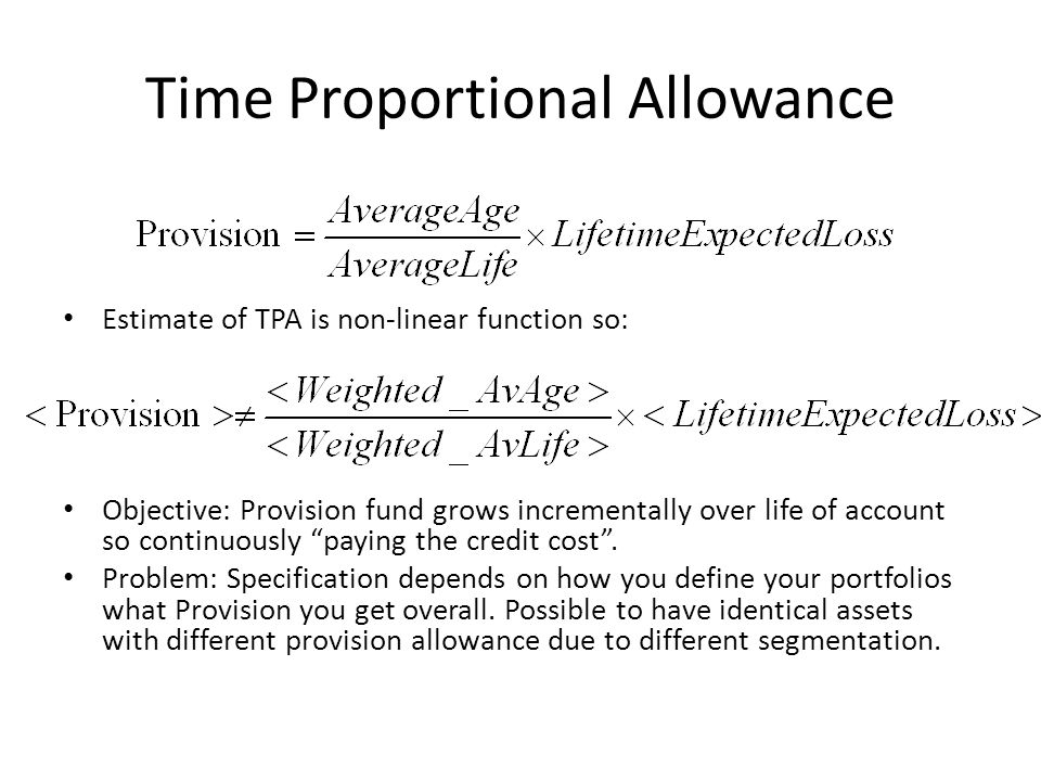 Time Proportional Allowance Estimate of TPA is non-linear function so: Objective: Provision fund grows incrementally over life of account so continuously paying the credit cost.