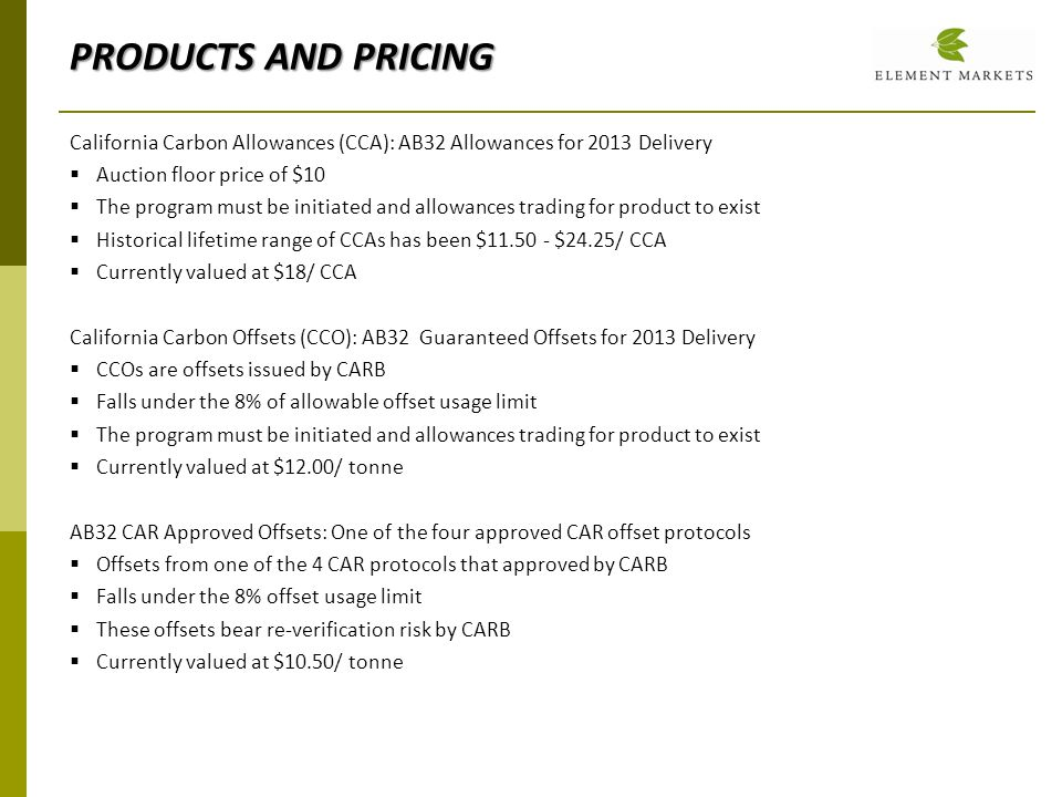 California Carbon Allowances (CCA): AB32 Allowances for 2013 Delivery Auction floor price of $10 The program must be initiated and allowances trading for product to exist Historical lifetime range of CCAs has been $11.50 - $24.25/ CCA Currently valued at $18/ CCA California Carbon Offsets (CCO): AB32 Guaranteed Offsets for 2013 Delivery CCOs are offsets issued by CARB Falls under the 8% of allowable offset usage limit The program must be initiated and allowances trading for product to exist Currently valued at $12.00/ tonne AB32 CAR Approved Offsets: One of the four approved CAR offset protocols Offsets from one of the 4 CAR protocols that approved by CARB Falls under the 8% offset usage limit These offsets bear re-verification risk by CARB Currently valued at $10.50/ tonne PRODUCTS AND PRICING