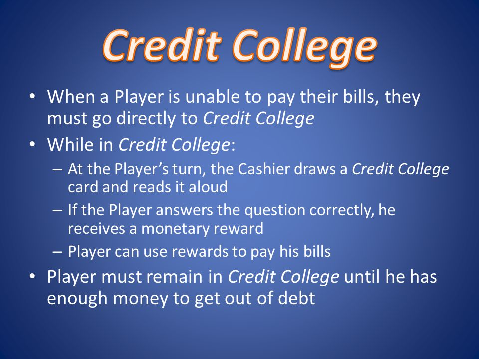 When a Player is unable to pay their bills, they must go directly to Credit College While in Credit College: – At the Players turn, the Cashier draws a Credit College card and reads it aloud – If the Player answers the question correctly, he receives a monetary reward – Player can use rewards to pay his bills Player must remain in Credit College until he has enough money to get out of debt