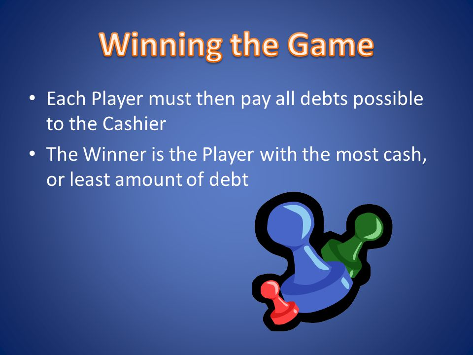 Each Player must then pay all debts possible to the Cashier The Winner is the Player with the most cash, or least amount of debt