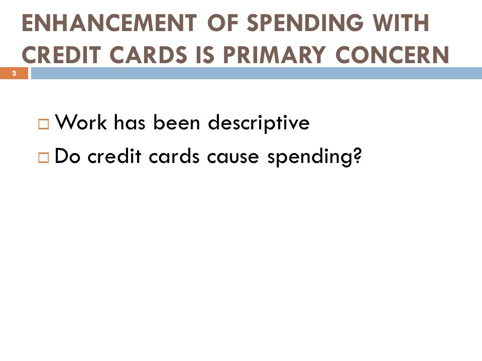 ENHANCEMENT OF SPENDING WITH CREDIT CARDS IS PRIMARY CONCERN Work has been descriptive Do credit cards cause spending.