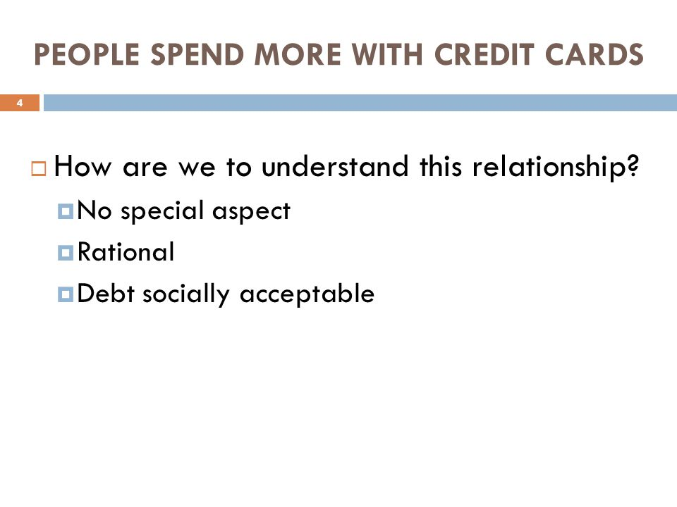 PEOPLE SPEND MORE WITH CREDIT CARDS How are we to understand this relationship.
