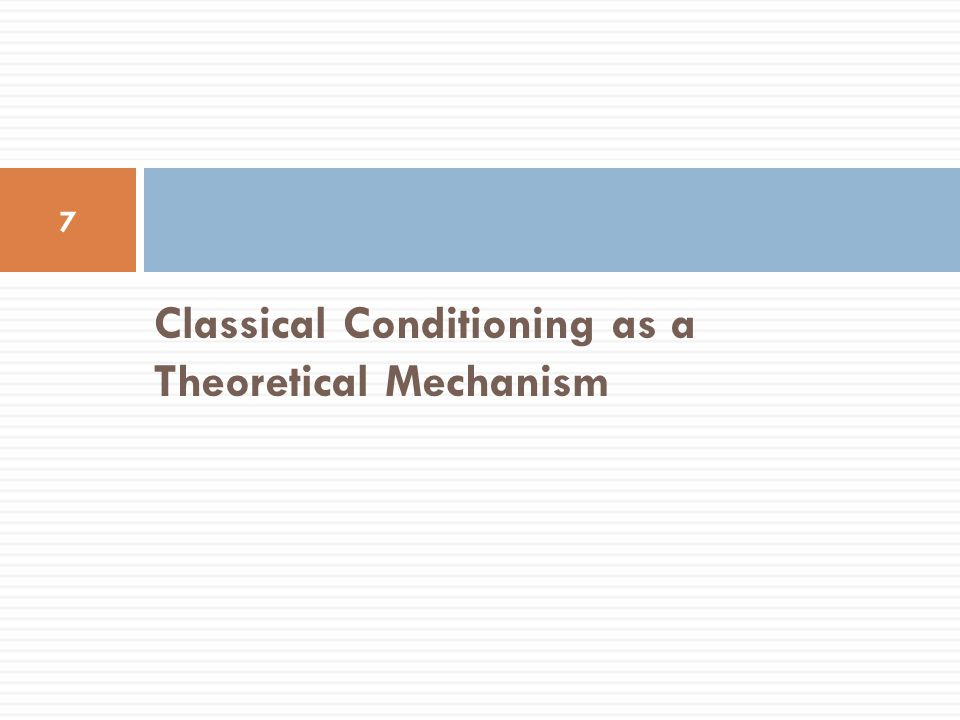 Classical Conditioning as a Theoretical Mechanism 7
