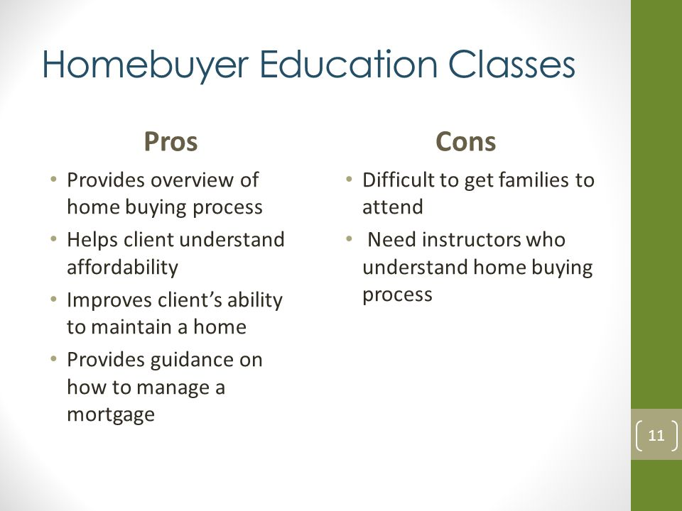 Homebuyer Education Classes Pros Provides overview of home buying process Helps client understand affordability Improves clients ability to maintain a home Provides guidance on how to manage a mortgage Cons Difficult to get families to attend Need instructors who understand home buying process 11