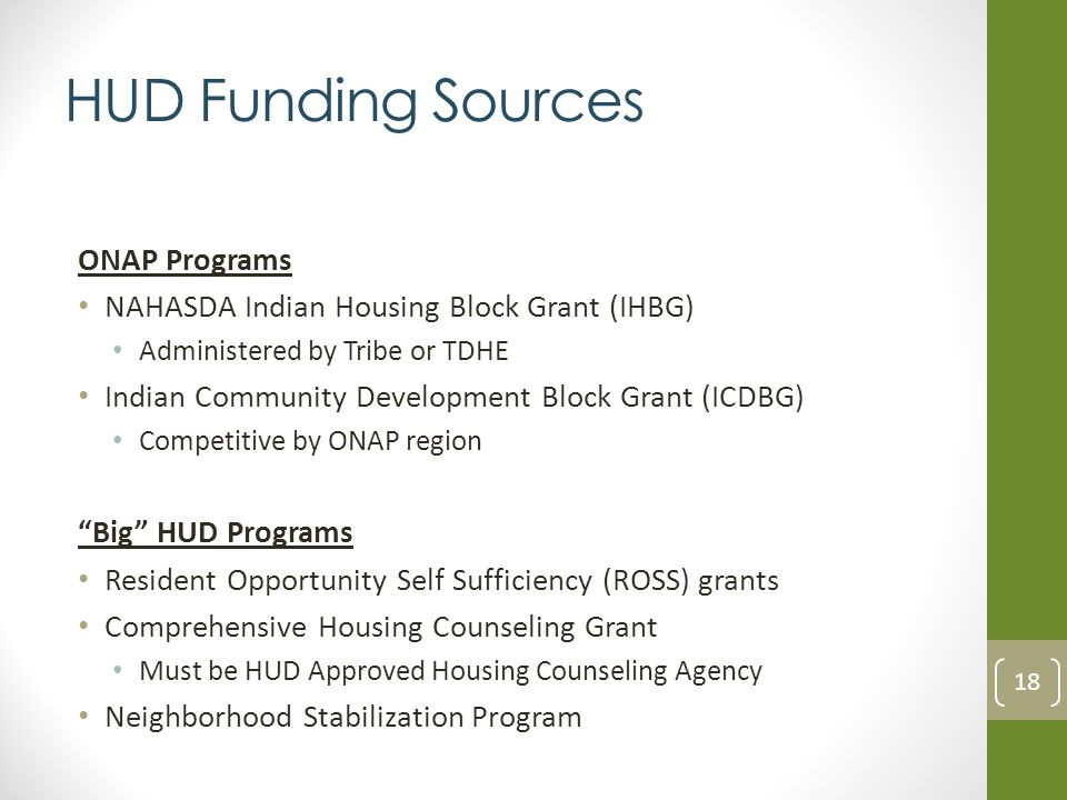 HUD Funding Sources ONAP Programs NAHASDA Indian Housing Block Grant (IHBG) Administered by Tribe or TDHE Indian Community Development Block Grant (ICDBG) Competitive by ONAP region Big HUD Programs Resident Opportunity Self Sufficiency (ROSS) grants Comprehensive Housing Counseling Grant Must be HUD Approved Housing Counseling Agency Neighborhood Stabilization Program 18