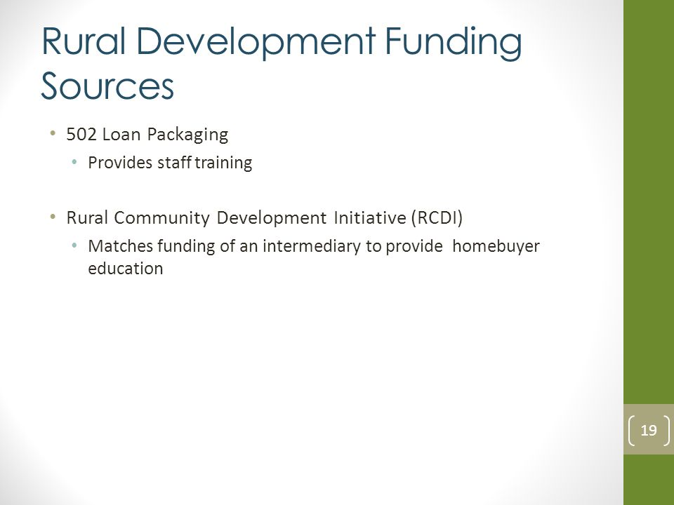 Rural Development Funding Sources 502 Loan Packaging Provides staff training Rural Community Development Initiative (RCDI) Matches funding of an intermediary to provide homebuyer education 19