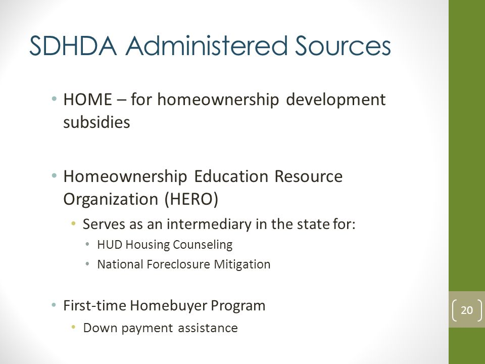 SDHDA Administered Sources HOME – for homeownership development subsidies Homeownership Education Resource Organization (HERO) Serves as an intermediary in the state for: HUD Housing Counseling National Foreclosure Mitigation First-time Homebuyer Program Down payment assistance 20