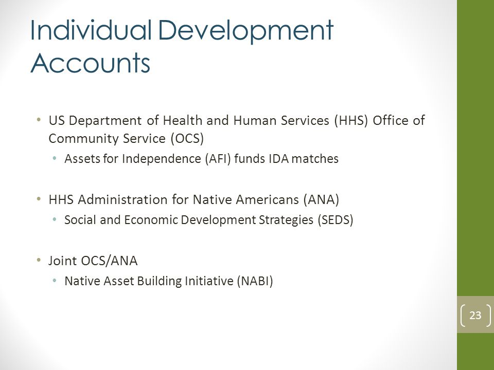 Individual Development Accounts US Department of Health and Human Services (HHS) Office of Community Service (OCS) Assets for Independence (AFI) funds IDA matches HHS Administration for Native Americans (ANA) Social and Economic Development Strategies (SEDS) Joint OCS/ANA Native Asset Building Initiative (NABI) 23