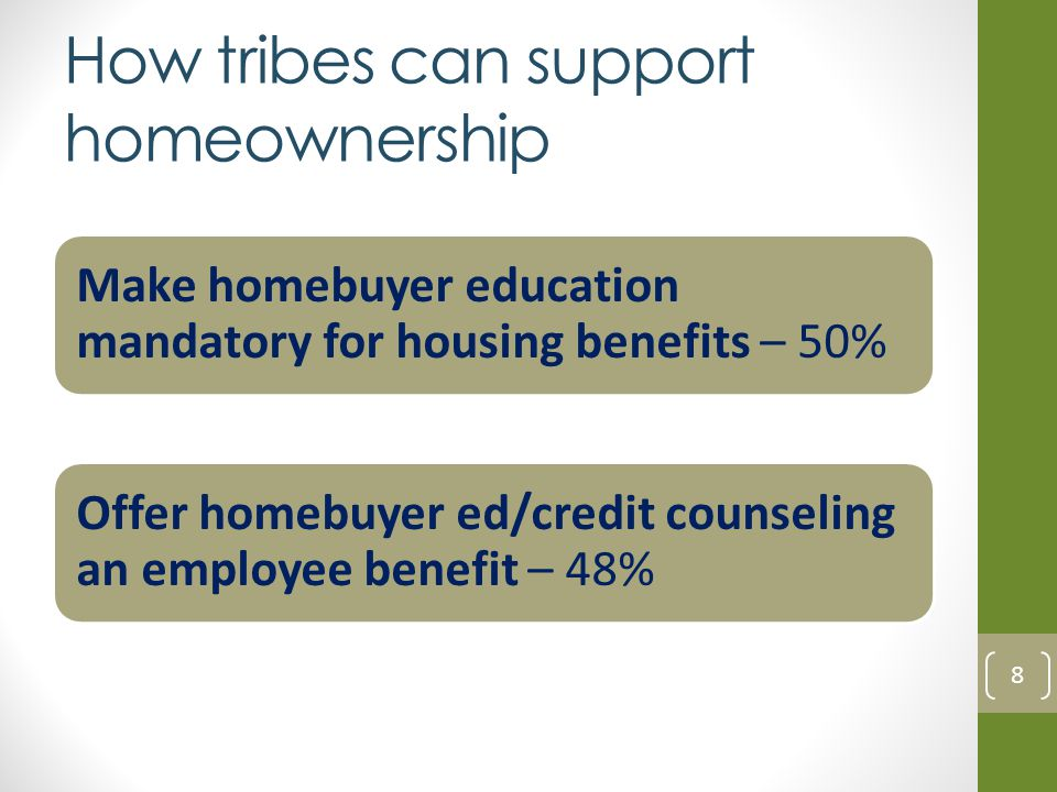 How tribes can support homeownership Make homebuyer education mandatory for housing benefits – 50% Offer homebuyer ed/credit counseling an employee benefit – 48% 8